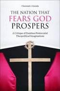 The Nation That Fears God Prospers: A Critique of Zambian Pentecostal Theopolitical Imaginations Paperback