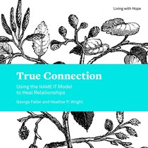 True Connection - Using the Name It Model to Heal Relationships (Living With Hope Series)