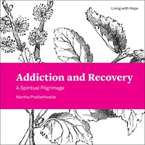 Addiction and Recovery: A Spiritual Pilgrimage (Living With Hope Series)
