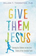 Give Them Jesus: Raising Our Children on the Core Truths of the Christian Faith Paperback