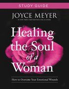 Healing the Soul of a Woman: How to Overcome Your Emotional Wounds (Study Guide)