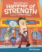 Buck Denver's Hammer of Strength: A Lesson in Loving Others (What's In The Bible Series) Hardback