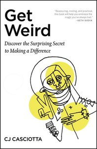 Get Weird: Discover the Surprising Secret to Making a Difference