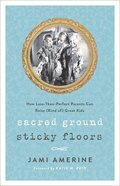 Sacred Ground, Sticky Floors: How Less-Than-Perfect Parents Can Raise Kids Who Are Great Kids (Kind Of) Paperback