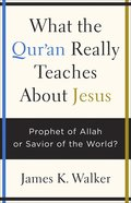 What the Quran Really Teaches About Jesus: Prophet of Allah Or Savior of the World? Paperback
