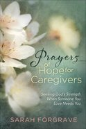 Prayers of Hope For Caregivers: Seeking God's Strength When Someone You Love Needs You Hardback