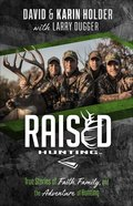 Raised Hunting: True Stories of Faith, Family, and the Adventure of Hunting Paperback