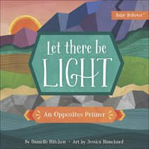 Let There Be Light: An Opposites Primer (Baby Believer Series)