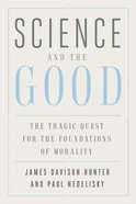 Science and the Good: The Tragic Quest For the Foundations of Morality Hardback