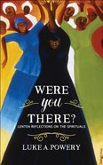 Were You There?: Lenten Reflections on the Spirituals