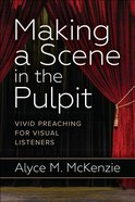 Making a Scene in the Pulpit: Vivid Preaching For Visual Listeners Paperback