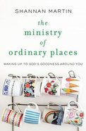The Ministry of Ordinary Places: Waking Up to God's Goodness Around You Paperback