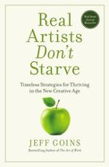Real Artists Don't Starve: Timeless Strategies For Thriving in the New Creative Age Hardback