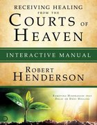 Receiving Healing From the Courts of Heaven - Removing Hindrances That Delay Or Deny Your Healing (Interactive Manual) (#03 in Official Courts Of Heav Paperback