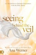 Seeing Behind the Veil: 100 Invitations to Intimate Encounters With the Holy Spirit Paperback