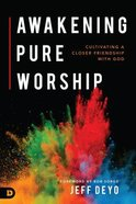 Awakening Pure Worship: Cultivating a Closer Friendship With God Paperback