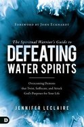 The Spiritual Warrior's Guide to Defeating Water Spirits: Overcoming Demons That Twist, Suffocate, and Attack God's Purposes For Your Life Paperback