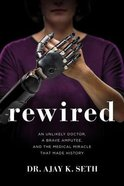 Rewired: An Unlikely Doctor, a Brave Amputee and the Medical Miracle That Made History Hardback