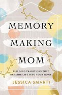 Memory-Making Mom: Building Traditions That Breathe Life Into Your Home eBook