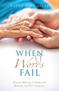 When Words Fail: Practical Ministry to People With Dementia and Their Caregivers Paperback
