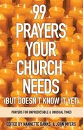 99 Prayers Your Church Needs: Prayers For Unpredictable & Unusual Times (But Doesn't Know It Yet) Paperback