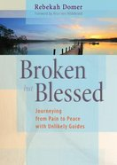Broken But Blessed: Journeying From Pain to Peace With Unlikely Guides Paperback
