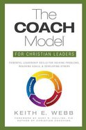 The Coach Model For Christian Leaders: Powerful Leadership Skills For Solving Problems, Reaching Goals, and Developing Others Paperback