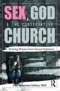 Sex, God, and the Conservative Church: Erasing Shame From Sexual Intimacy Paperback