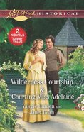 Wilderness Courtship/Courting Miss Adelaide (Love Inspired Historical 2 Books In 1 Series) Mass Market