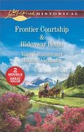 Frontier Courtship/Hideaway Home (Love Inspired Historical 2 Books In 1 Series) Mass Market