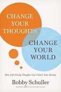 Change Your Thoughts, Change Your World: How Life-Giving Thoughts Can Unlock Your Destiny Hardback