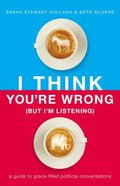 I Think You're Wrong: A Guide to Grace-Filled Political Conversations (But I'm Listening) Hardback