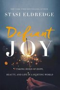 Defiant Joy: Taking Hold of Hope, Beauty and Life in a Hurting World
