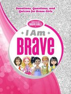 I Am Brave: Devotions, Questions, and Quizzes For Brave Girls (Brave Girls Series)