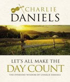 Let's All Make the Day Count: The Everyday Wisdom of Charlie Daniels Hardback