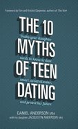 The 10 Myths of Teen Dating: Truths Your Daughter Needs to Know to Date Smart, Avoid Disaster, and Protect Her Future Hardback
