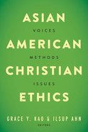 Asian American Christian Ethics: Voices, Methods, Issues Paperback