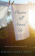 Heaven All Around Us: Discovering God in Everyday Life Hardback