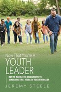 Now That You're a Youth Leader: Thriving in the Early Years of Youth Ministry