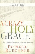 A Crazy, Holy Grace: The Healing Power of Pain and Memory (Leader Guide)
