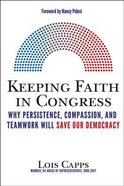 Keeping Faith in Congress: Why Persistence, Compassion, and Teamwork Will Save Our Democracy Hardback