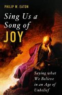 Sing Us a Song of Joy: Saying What We Believe in An Age of Unbelief Paperback