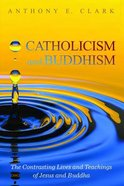 Catholicism and Buddhism: The Contrasting Lives and Teachings of Jesus and Buddha Paperback