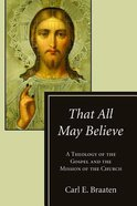 That All May Believe: A Theology of the Gospel and the Mission of the Church Paperback