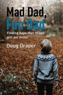 Mad Dad, Fun Dad: Finding Hope That Things Will Get Better Paperback
