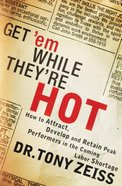 Get 'Em While They're Hot: How to Attract, Develop and Retain Peak Performers in the Coming Labor Shortage Paperback