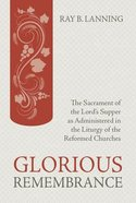 Glorious Rememberance: The Sacrament of the Lords Supper as Administered in the Liturgy of the Reformed Churches
