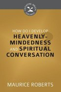 How Do I Develop Heavenly Mindedness and Spiritual Conversation? (Cultivating Biblical Godliness Series) Booklet