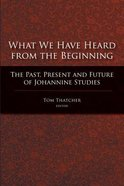 What We Have Heard From the Beginning: The Past, Present, and Future of Johannine Studies Paperback