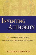 Inventing Authority: The Use of the Church Fathers in Reformation Debates Over the Eucharist Hardback